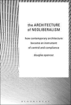 The Architecture Of Neoliberalism By Douglas Spencer Pdf Read Online Perlego