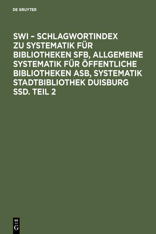 SWI – Schlagwortindex zu Systematik für Bibliotheken SFB, Allgemeine Systematik für öffentliche Bibliotheken ASB, Systematik Stadtbibliothek Duisburg SSD. Teil 2