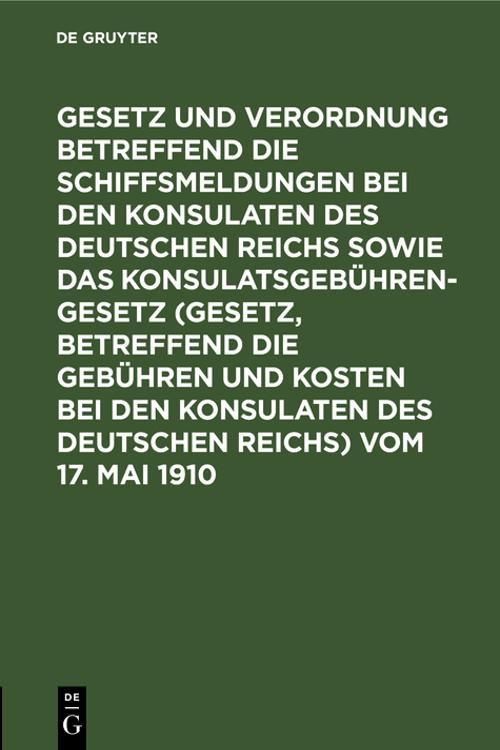 Gesetz und Verordnung betreffend die Schiffsmeldungen bei den Konsulaten des Deutschen Reichs sowie das Konsulatsgebührengesetz (Gesetz, betreffend die Gebühren und Kosten bei den Konsulaten des Deutschen Reichs) vom 17. Mai 1910