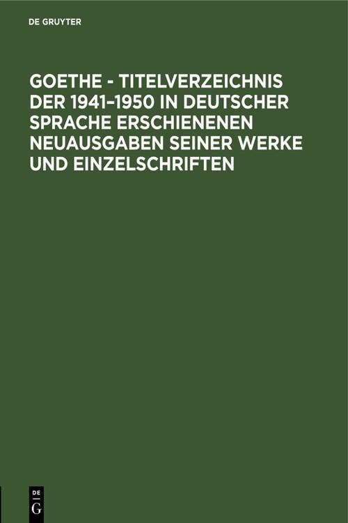 Goethe - Titelverzeichnis der 1941–1950 in deutscher Sprache erschienenen Neuausgaben seiner Werke und Einzelschriften
