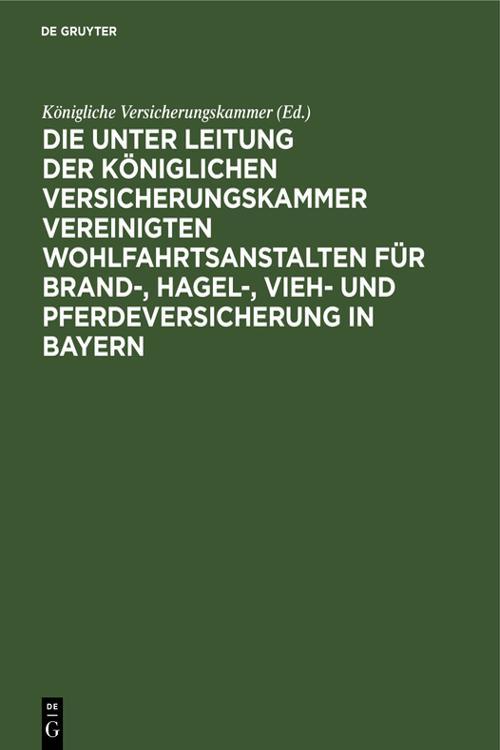 Die unter Leitung der Königlichen Versicherungskammer vereinigten Wohlfahrtsanstalten für Brand-, Hagel-, Vieh- und Pferdeversicherung in Bayern