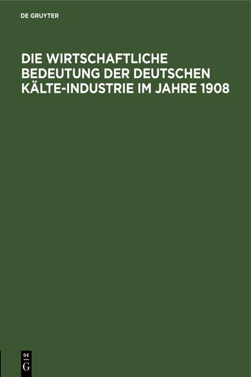Die wirtschaftliche Bedeutung der Deutschen Kälte-Industrie im Jahre 1908