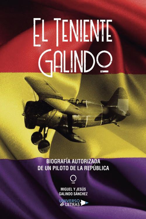El Teniente Galindo? Biografía autorizada de un piloto de la República