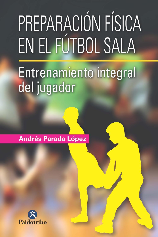 Pdf Preparación Física En El Fútbol Sala Entrenamiento Integral Del Jugador By Andrés Parada López Perlego